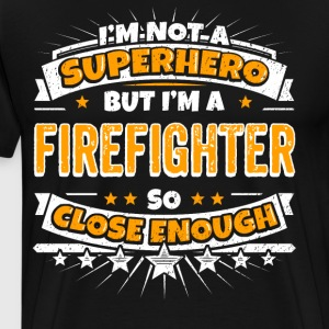 Not A Superhero But A Firefighter. Close Enough. - Men's Premium T-Shirt