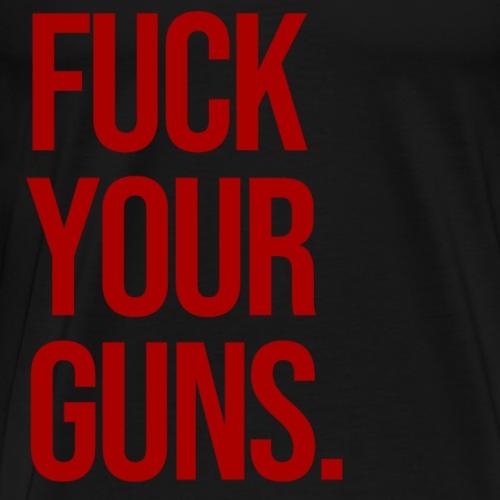 FUCK YOUR GUNS - Men's Premium T-Shirt