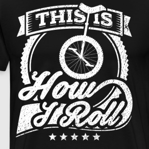 This Is How I Roll Funny Unicycle Shirt - Men's Premium T-Shirt