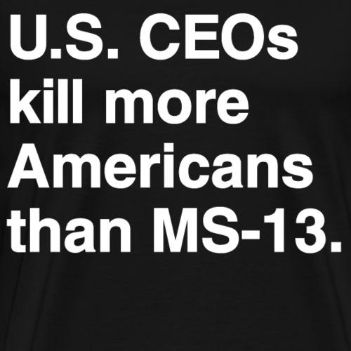 US CEOs kill more Americans than MS-13 - Men's Premium T-Shirt