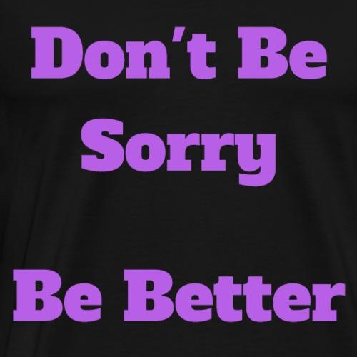 Don t Be Sorry Be Better - Men's Premium T-Shirt