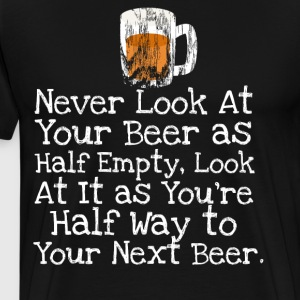 Never Look At Your Beer as Half Empty. - Men's Premium T-Shirt