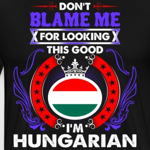 Dont Blame Me For Looking This Good Im Hungarian - Men's Premium T-Shirt