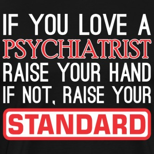 If You Love Psychiatrist Raise Hand Raise Standard - Men's Premium T-Shirt