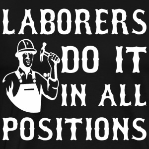 Laborers Do It In All Positions - Men's Premium T-Shirt