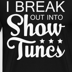 I Break Out Into Show Tunes T Shirt - Men's Premium T-Shirt
