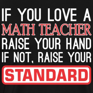 If You Love Math Teacher Raise Hand Raise Standard - Men's Premium T-Shirt