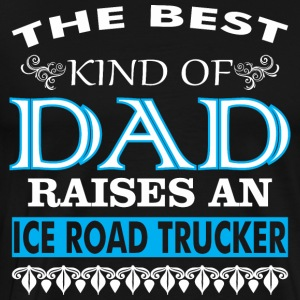 The Best Kind Of Dad Raises An Ice Road Trucker - Men's Premium T-Shirt