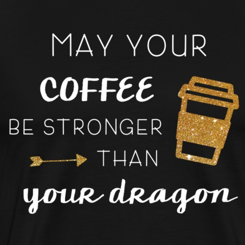 May Your Coffee Be Stronger Than Your Dragon - Men's Premium T-Shirt