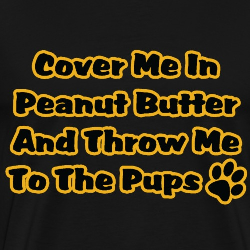 COVER ME PEANUT BUTTER and throw me to the pups - Men's Premium T-Shirt