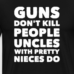 Guns don't kill people uncles with pretty nieces d - Men's Premium T-Shirt