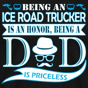 Being Ice Road Trucker Is Honor Being Dad Priceles - Men's Premium T-Shirt