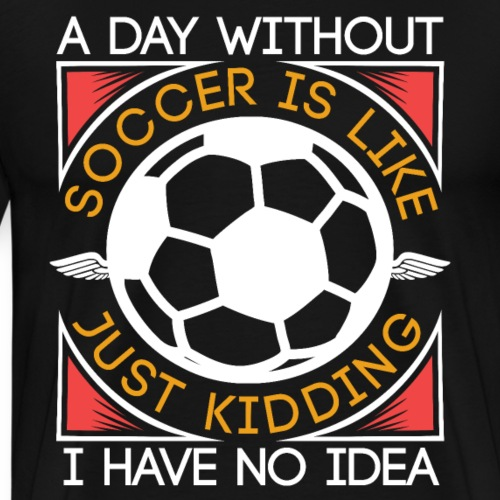 A Day Without Soccer Is Like | Funny Soccer Gift - Men's Premium T-Shirt