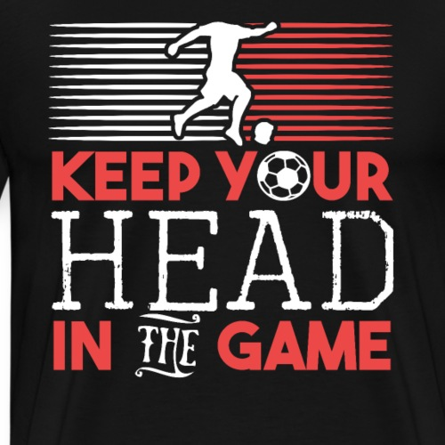 Keep Your Head in the Game Soccer Lover Gift - Men's Premium T-Shirt
