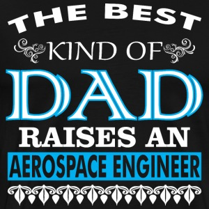 The Best Kind Of Dad Raises An Aerospace Engineer - Men's Premium T-Shirt