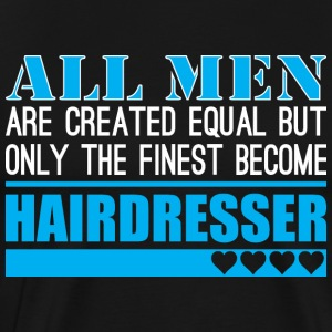 All Men Created Equal Finest Become Hairdresser - Men's Premium T-Shirt