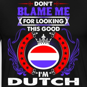Dont Blame Me For Looking This Good Im Dutch - Men's Premium T-Shirt