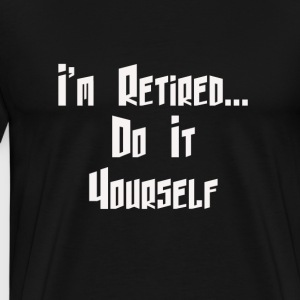 I'm Retired . . . Do It Yourself - Men's Premium T-Shirt