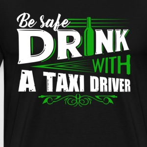 Be Safe Drink With A Taxi Driver Shirts - Men's Premium T-Shirt