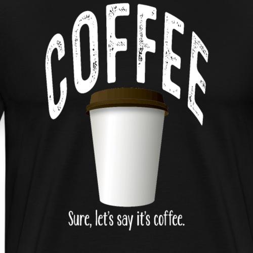 Coffee? Sure. - Men's Premium T-Shirt
