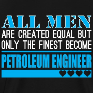All Men Created Equal Finest Petroleum Engineer - Men's Premium T-Shirt