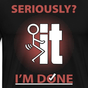 Seriously Fuck It I'm done - Men's Premium T-Shirt