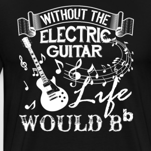 Life Without Electric Guitar Shirt - Men's Premium T-Shirt