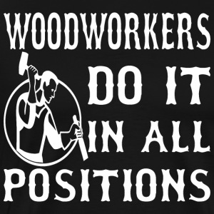 Woodworkers Do It In All Positions - Men's Premium T-Shirt