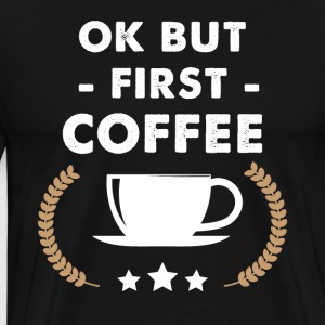 Ok but first coffee - Men's Premium T-Shirt