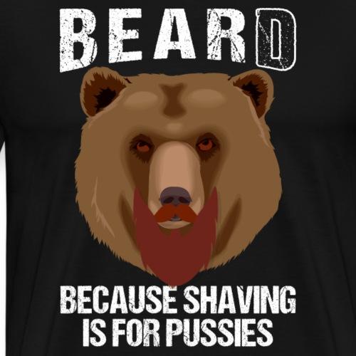 BEARD BECAUSE SHAVING IS FOR PUSSIES - Men's Premium T-Shirt