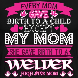 Every Mom Gave Birth To Child Welder - Men's Premium T-Shirt
