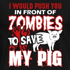 I Would Push You In Front Of Zombies Save My Pig - Men's Premium T-Shirt