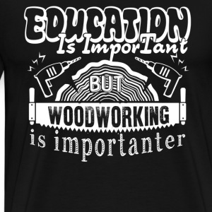 Woodworking Is Importanter Shirt - Men's Premium T-Shirt