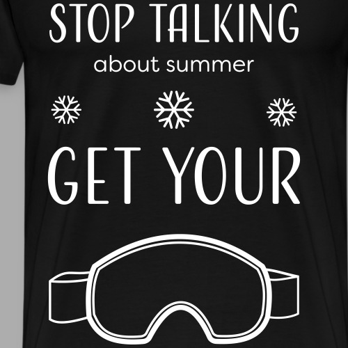 STOP TALKING ABOUT SUMMER AND GET YOUR SNOW/WINTER - Men's Premium T-Shirt
