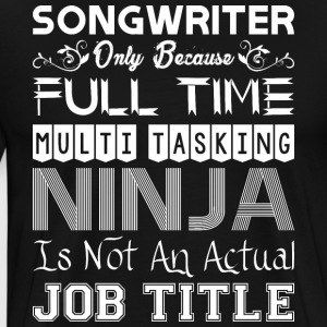 Songwriter Full Time Multitasking Ninja Job Title - Men's Premium T-Shirt