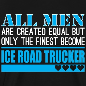 All Men Created Equal Finest Ice Road Trucker - Men's Premium T-Shirt