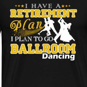 Retirement Plan On Go Ballroom Dancing Shirt - Men's Premium T-Shirt