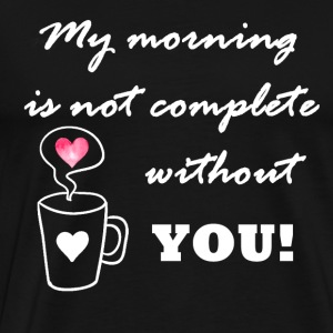 My morning is not complete without you - Men's Premium T-Shirt