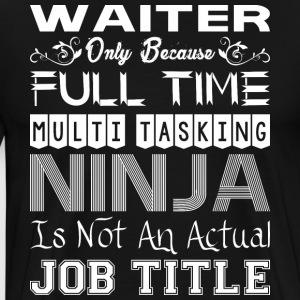 Waiter Full Time Multitasking Ninja Job Title - Men's Premium T-Shirt