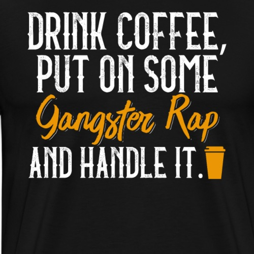 Drink Coffee Put On Some Gangster Rap & Handle It - Men's Premium T-Shirt