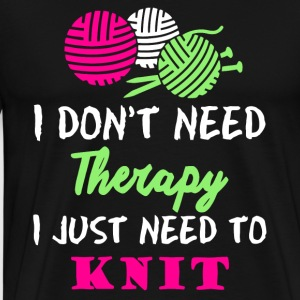I Don't Need Therapy I Just Need To Knit T Shirt - Men's Premium T-Shirt