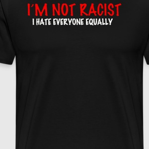 not racist I hate everyone equalli - Men's Premium T-Shirt