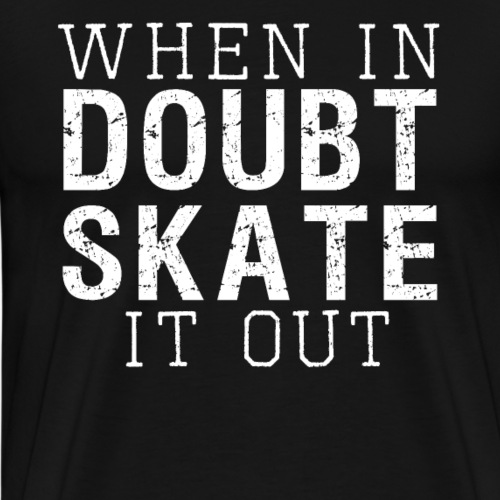 WHEN IN DOUBT SKATE IT OUT - Men's Premium T-Shirt