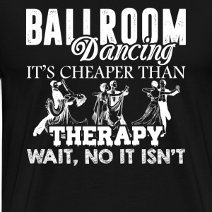 Ballroom Dancing Not Cheaper Than Therapy Shirt - Men's Premium T-Shirt