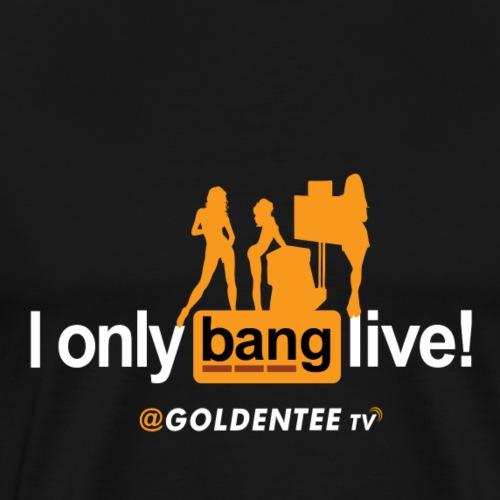 I only bang live New Girlz - Men's Premium T-Shirt