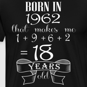 Born in 1962 that makes me 18 year olds - Men's Premium T-Shirt