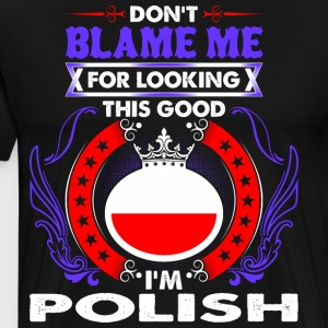Dont Blame Me For Looking This Good Im Polish - Men's Premium T-Shirt