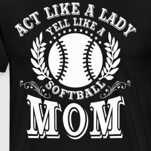 Act Like A Lady Yell Like A Softball Mom T Shirt - Men's Premium T-Shirt