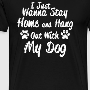 I Just Wanna Stay Home and Hang Out With My Dog - Men's Premium T-Shirt