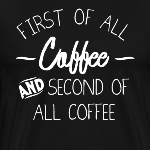 First Of All Coffee And Second Of All Coffee - Men's Premium T-Shirt